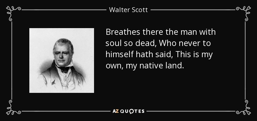 Breathes there the man with soul so dead, Who never to himself hath said, This is my own, my native land. - Walter Scott