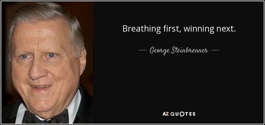 Breathing first, winning next. - George Steinbrenner