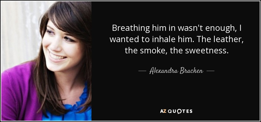 Breathing him in wasn't enough, I wanted to inhale him. The leather, the smoke, the sweetness. - Alexandra Bracken