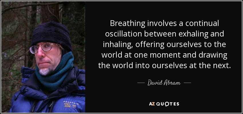 Breathing involves a continual oscillation between exhaling and inhaling, offering ourselves to the world at one moment and drawing the world into ourselves at the next. - David Abram