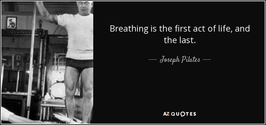 Breathing is the first act of life, and the last. - Joseph Pilates