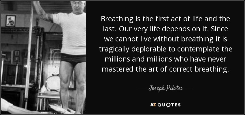Breathing is the first act of life and the last. Our very life depends on it. Since we cannot live without breathing it is tragically deplorable to contemplate the millions and millions who have never mastered the art of correct breathing. - Joseph Pilates