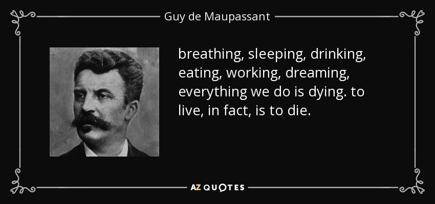 breathing, sleeping, drinking, eating, working, dreaming, everything we do is dying. to live, in fact, is to die. - Guy de Maupassant