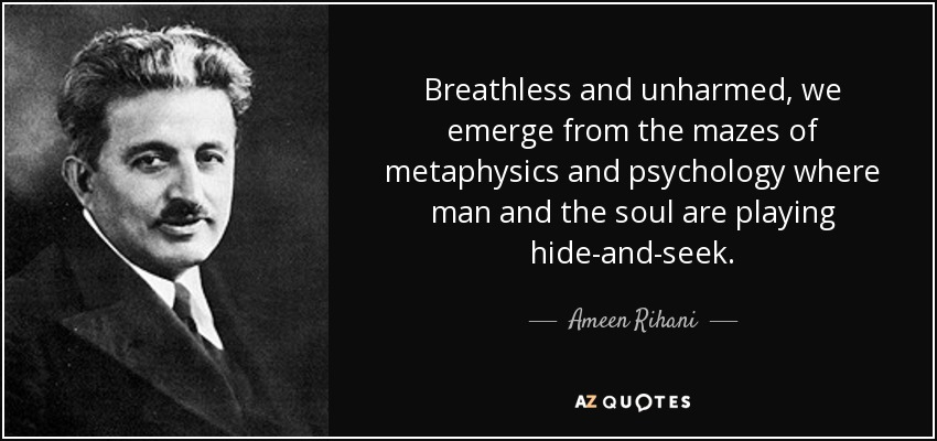 Breathless and unharmed, we emerge from the mazes of metaphysics and psychology where man and the soul are playing hide-and-seek. - Ameen Rihani
