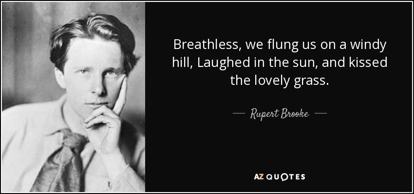 Breathless, we flung us on a windy hill, Laughed in the sun, and kissed the lovely grass. - Rupert Brooke