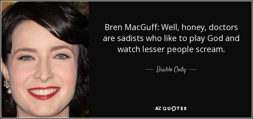 Bren MacGuff: Well, honey, doctors are sadists who like to play God and watch lesser people scream... - Diablo Cody