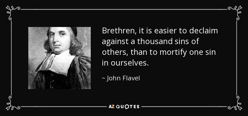 John Flavel quote: Brethren, it is easier to declaim against a thousand  sins...