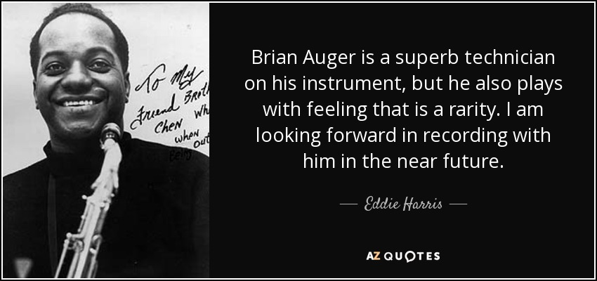 Brian Auger is a superb technician on his instrument, but he also plays with feeling that is a rarity. I am looking forward in recording with him in the near future. - Eddie Harris