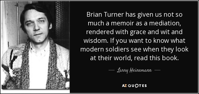 Brian Turner has given us not so much a memoir as a mediation, rendered with grace and wit and wisdom. If you want to know what modern soldiers see when they look at their world, read this book. - Larry Heinemann
