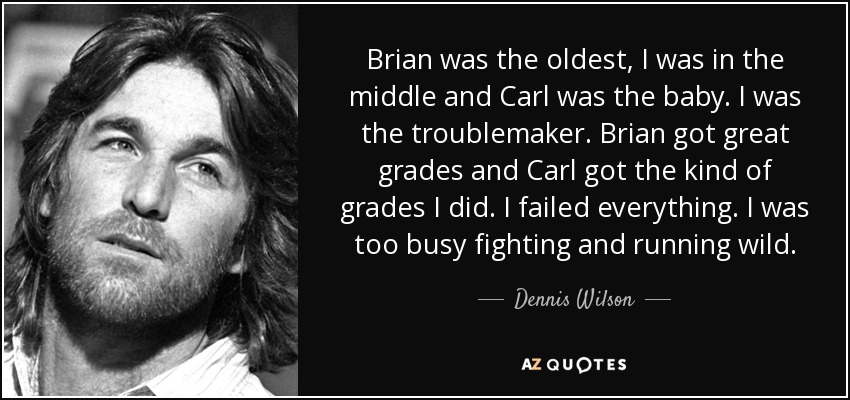 Brian was the oldest, I was in the middle and Carl was the baby. I was the troublemaker. Brian got great grades and Carl got the kind of grades I did. I failed everything. I was too busy fighting and running wild. - Dennis Wilson