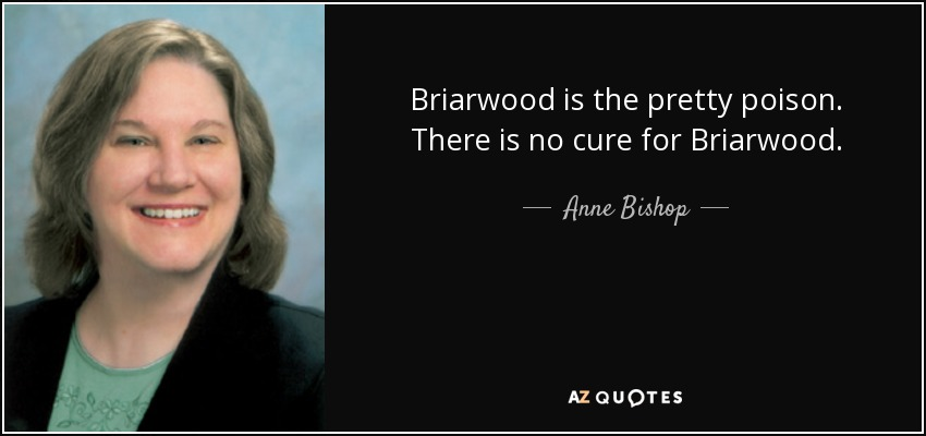 Briarwood is the pretty poison. There is no cure for Briarwood. - Anne Bishop