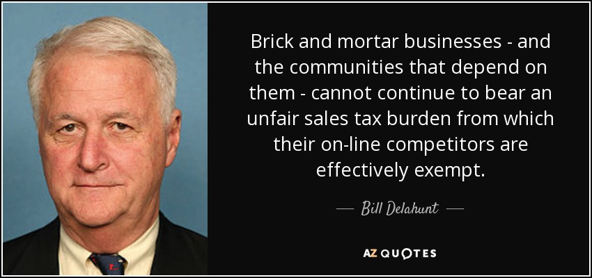 Brick and mortar businesses - and the communities that depend on them - cannot continue to bear an unfair sales tax burden from which their on-line competitors are effectively exempt. - Bill Delahunt