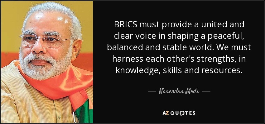 BRICS must provide a united and clear voice in shaping a peaceful, balanced and stable world. We must harness each other's strengths, in knowledge, skills and resources. - Narendra Modi