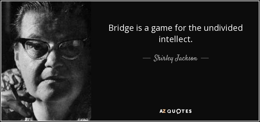 Bridge is a game for the undivided intellect. - Shirley Jackson