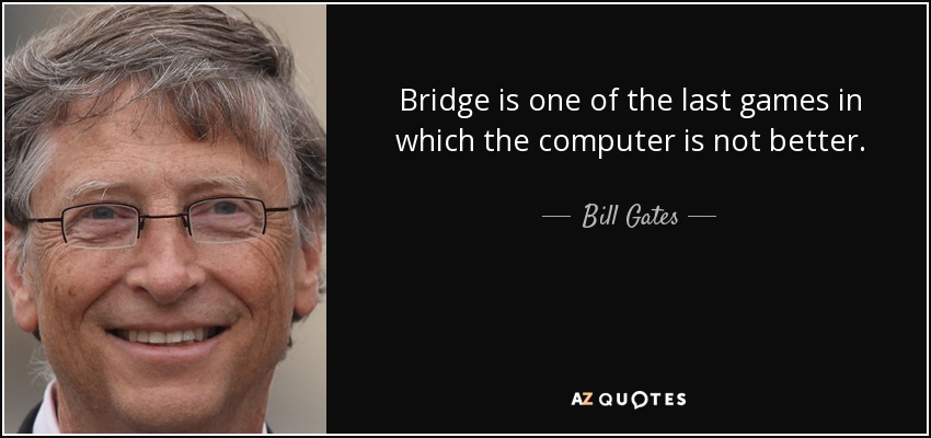 Bridge is one of the last games in which the computer is not better. - Bill Gates
