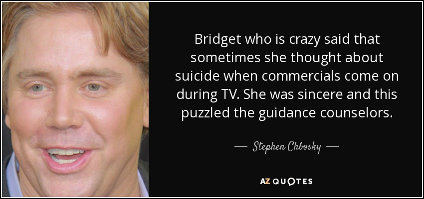 Bridget who is crazy said that sometimes she thought about suicide when commercials come on during TV. She was sincere and this puzzled the guidance counselors. - Stephen Chbosky