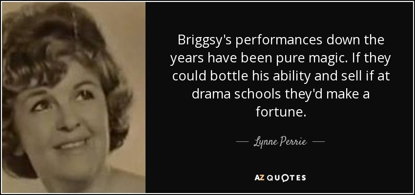 Briggsy's performances down the years have been pure magic. If they could bottle his ability and sell if at drama schools they'd make a fortune. - Lynne Perrie
