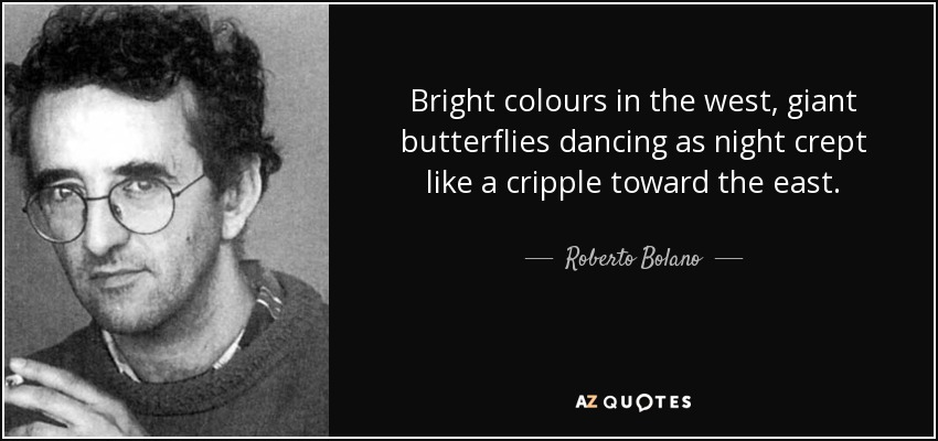 Bright colours in the west, giant butterflies dancing as night crept like a cripple toward the east. - Roberto Bolano