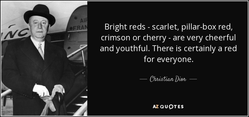 Bright reds - scarlet, pillar-box red, crimson or cherry - are very cheerful and youthful. There is certainly a red for everyone. - Christian Dior