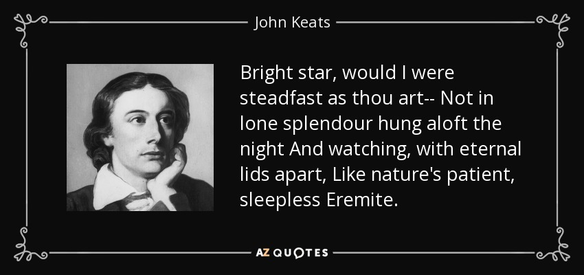 Bright star, would I were steadfast as thou art-- Not in lone splendour hung aloft the night And watching, with eternal lids apart, Like nature's patient, sleepless Eremite. - John Keats