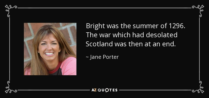 Bright was the summer of 1296. The war which had desolated Scotland was then at an end. - Jane Porter