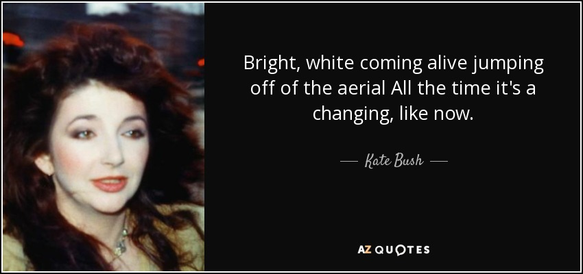 Bright, white coming alive jumping off of the aerial All the time it's a changing, like now. - Kate Bush
