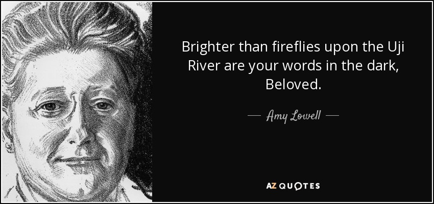 Brighter than fireflies upon the Uji River are your words in the dark, Beloved. - Amy Lowell
