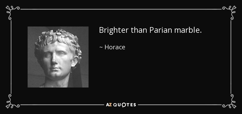 Brighter than Parian marble. - Horace