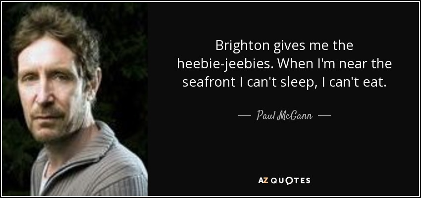 Brighton gives me the heebie-jeebies. When I'm near the seafront I can't sleep, I can't eat. - Paul McGann