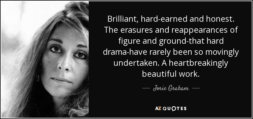 Brilliant, hard-earned and honest. The erasures and reappearances of figure and ground-that hard drama-have rarely been so movingly undertaken. A heartbreakingly beautiful work. - Jorie Graham