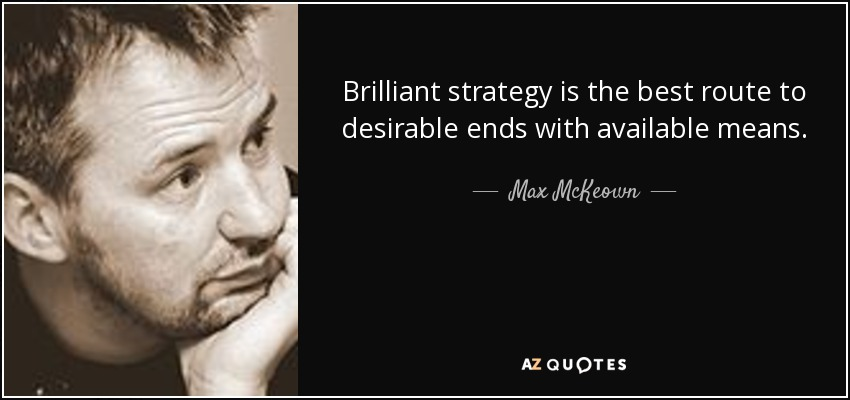 Brilliant strategy is the best route to desirable ends with available means. - Max McKeown