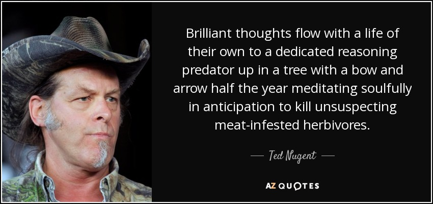 Brilliant thoughts flow with a life of their own to a dedicated reasoning predator up in a tree with a bow and arrow half the year meditating soulfully in anticipation to kill unsuspecting meat-infested herbivores. - Ted Nugent