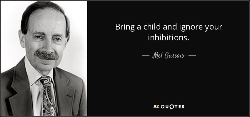 Bring a child and ignore your inhibitions. - Mel Gussow