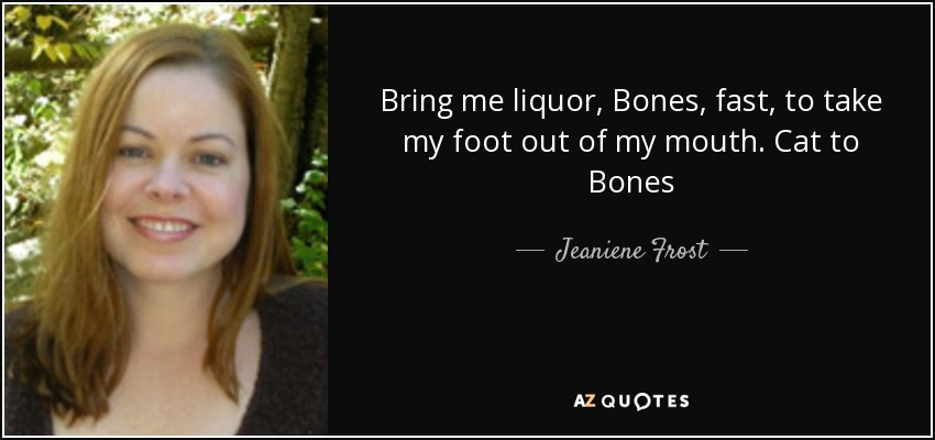 Bring me liquor, Bones, fast, to take my foot out of my mouth. Cat to Bones - Jeaniene Frost