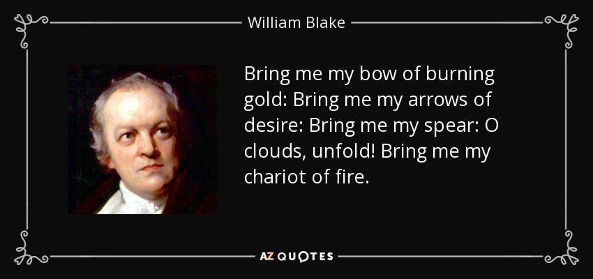 Bring me my bow of burning gold: Bring me my arrows of desire: Bring me my spear: O clouds, unfold! Bring me my chariot of fire. - William Blake