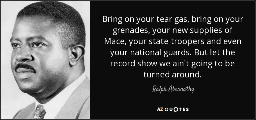 Bring on your tear gas, bring on your grenades, your new supplies of Mace, your state troopers and even your national guards. But let the record show we ain't going to be turned around. - Ralph Abernathy