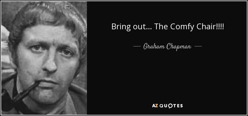 Bring out... The Comfy Chair!!!! - Graham Chapman