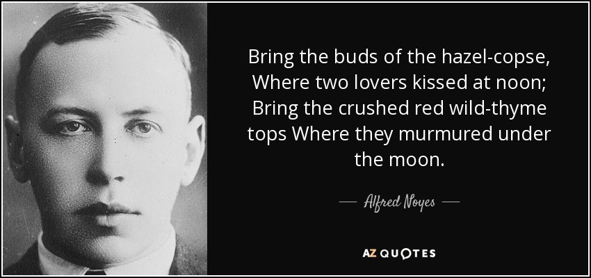 Bring the buds of the hazel-copse, Where two lovers kissed at noon; Bring the crushed red wild-thyme tops Where they murmured under the moon. - Alfred Noyes