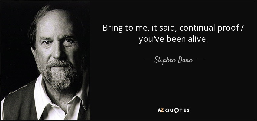Bring to me, it said, continual proof / you've been alive. - Stephen Dunn