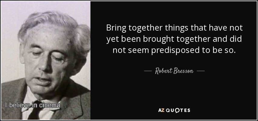 Bring together things that have not yet been brought together and did not seem predisposed to be so. - Robert Bresson
