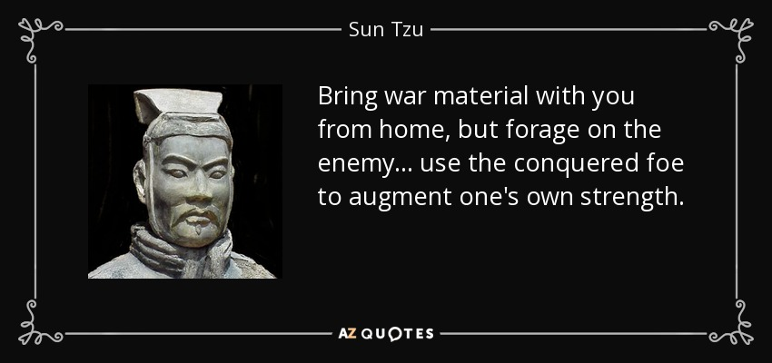 Bring war material with you from home, but forage on the enemy... use the conquered foe to augment one's own strength. - Sun Tzu