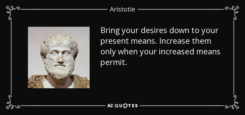 Bring your desires down to your present means. Increase them only when your increased means permit. - Aristotle