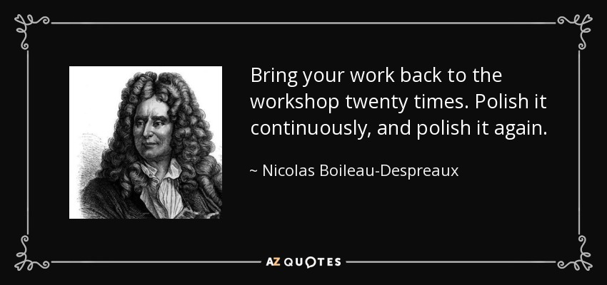 Bring your work back to the workshop twenty times. Polish it continuously, and polish it again. - Nicolas Boileau-Despreaux