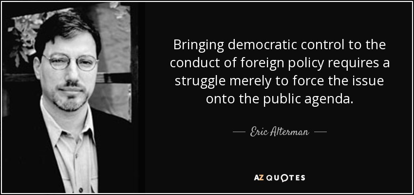 Bringing democratic control to the conduct of foreign policy requires a struggle merely to force the issue onto the public agenda. - Eric Alterman