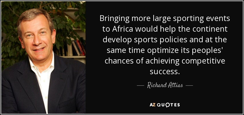 Bringing more large sporting events to Africa would help the continent develop sports policies and at the same time optimize its peoples' chances of achieving competitive success. - Richard Attias