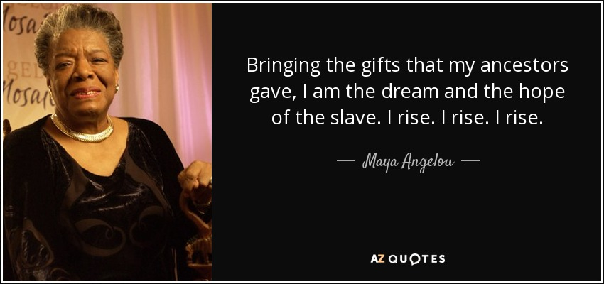 Bringing the gifts that my ancestors gave, I am the dream and the hope of the slave. I rise. I rise. I rise. - Maya Angelou