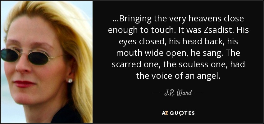...Bringing the very heavens close enough to touch. It was Zsadist. His eyes closed, his head back, his mouth wide open, he sang. The scarred one, the souless one, had the voice of an angel. - J.R. Ward