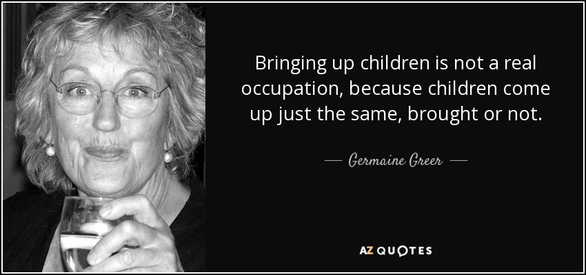 Bringing up children is not a real occupation, because children come up just the same, brought or not. - Germaine Greer