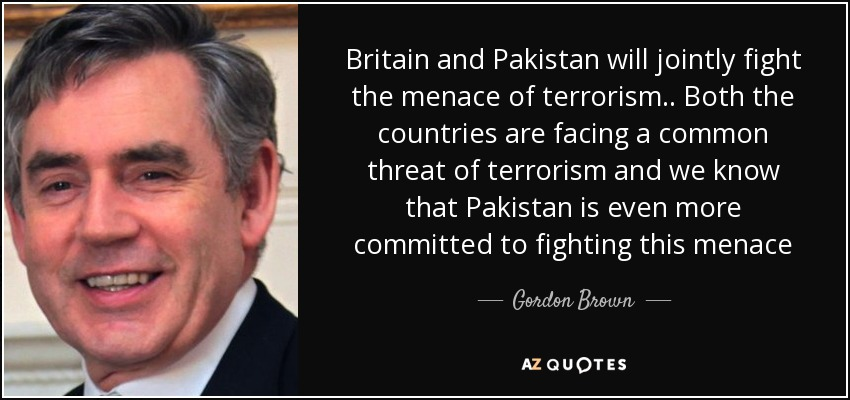 Britain and Pakistan will jointly fight the menace of terrorism .. Both the countries are facing a common threat of terrorism and we know that Pakistan is even more committed to fighting this menace - Gordon Brown