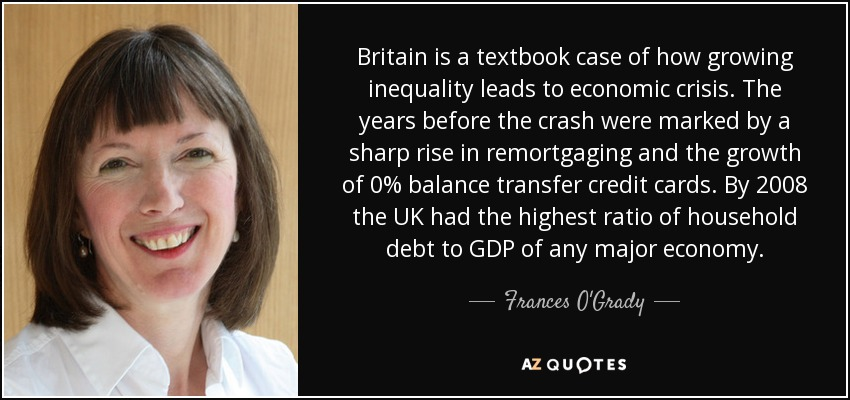 Britain is a textbook case of how growing inequality leads to economic crisis. The years before the crash were marked by a sharp rise in remortgaging and the growth of 0% balance transfer credit cards. By 2008 the UK had the highest ratio of household debt to GDP of any major economy. - Frances O'Grady